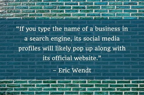 """If you type the name of a business in a search engine, its social media profiles will likely pop up along with its official website."" - Eric Wendt"