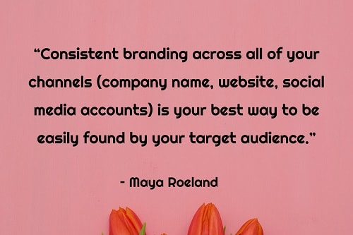 """Consistent branding across all of your channels (company name, website, social media accounts) is your best way to be easily found by your target audience."" - Maya Roeland"