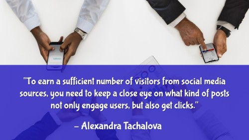 """""""To earn a sufficient number of visitors from social media sources, you need to keep a close eye on what kind of posts not only engage users, but also get clicks."""" -Alexandra Tachalova"""
