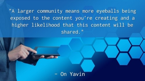 """A larger community means more eyeballs being exposed to the content you're creating and a higher likelihood that this content will be shared."" - On Yavin"