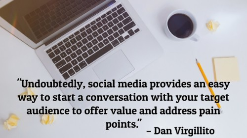 """Undoubtedly, social media provides an easy way to start a conversation with your target audience to offer value and address pain points."" - Dan Virgillito"