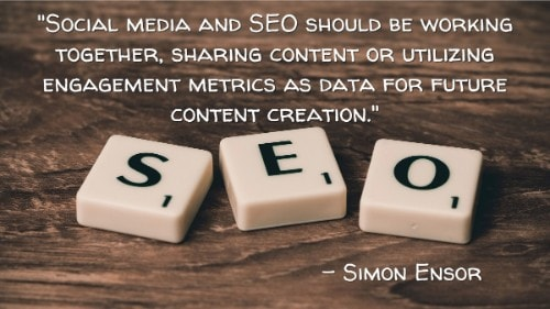 """Social media and SEO should be working together, sharing content or utilizing engagement metrics as data for future content creation."" - Simon Ensor"