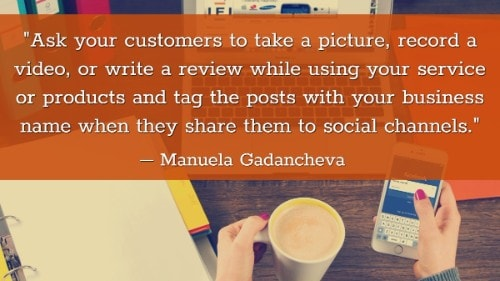 """Ask your customers to take a picture, record a video, or write a review while using your service or products and tag the posts with your business name when they share them to social channels."" - Manuela Gadancheva"