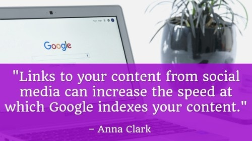"""Links to your content from social media can increase the speed at which Google indexes your content."" - Anna Clark"