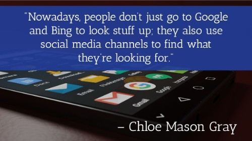 """Nowadays, people don't just go to Google and Bing to look stuff up; they also use social media channels to find what they're looking for."" - Chloe Mason Gray"