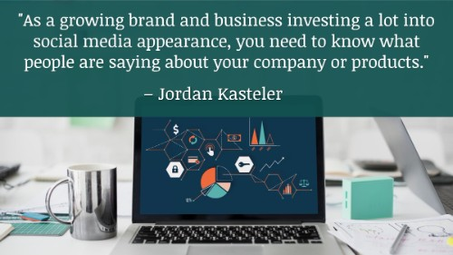 """As a growing brand and business investing a lot into social media appearance, you need to know what people are saying about your company or products."" - Jordan Kasteler"