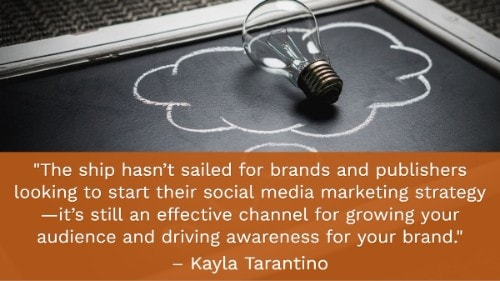 """""""The ship hasn't sailed for brands and publishers looking to start their social media marketing strategy —it's still an effective channel for growing your audience and driving awareness for your brand."""" -Kayla Tarantino"""