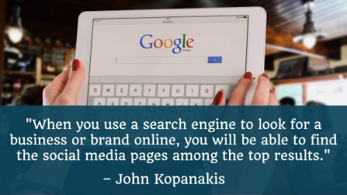 """When you use a search engine to look for a business or brand online, you will be able to find the social media pages among the top results."" - John Kopanakis"