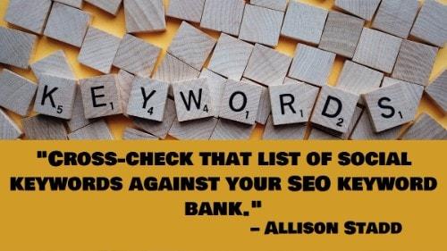 """Cross-check that list of social keywords against your SEO keyword bank."" - Allison Stadd"