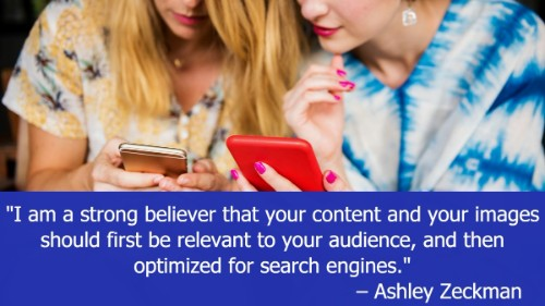 """I am a strong believer that your content and your images should first be relevant to your audience, and then optimized for search engines."" - Ashley Zeckman"