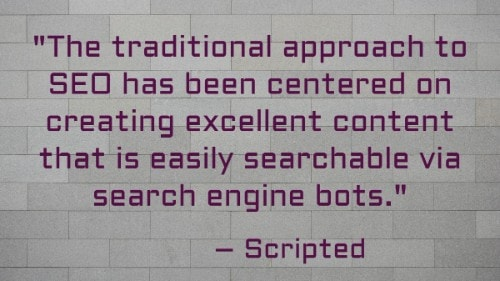 """The traditional approach to SEO has been centered on creating excellent content that is easily searchable via search engine bots."" - Scripted"