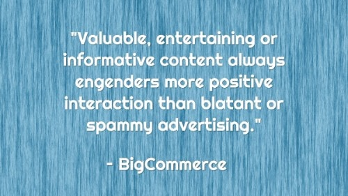 """Valuable, entertaining or informative content always engenders more positive interaction than blatant or spammy advertising."" - BigCommerce"