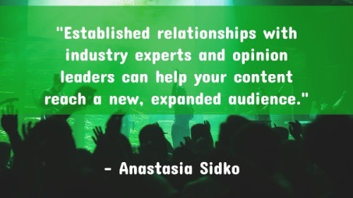 """Established relationships with industry experts and opinion leaders can help your content reach a new, expanded audience."" - Anastasia Sidko"