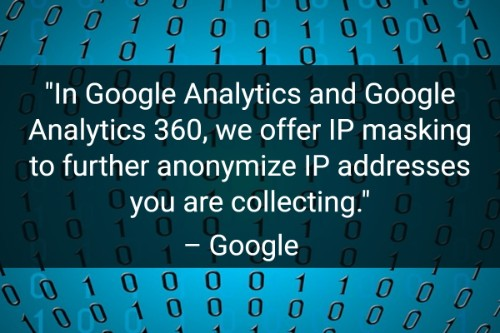 """In Google Analytics and Google Analytics 360, we offer IP masking to further anonymize IP addresses you are collecting."" - Google"