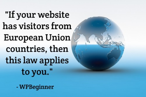 """If your website has visitors from European Union countries, then this law applies to you."" - WPBeginner"